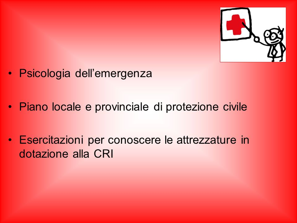 Psicologia dell'emergenza Piano locale e provinciale di protezione civile Esercitazioni per conoscere le attrezzature in dotazione alla CRI