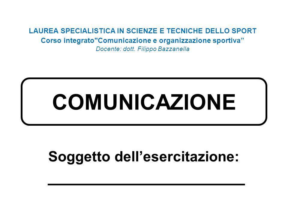 COMUNICAZIONE Soggetto dell'esercitazione: ____________________ LAUREA SPECIALISTICA IN SCIENZE E TECNICHE DELLO SPORT Corso integrato Comunicazione e organizzazione sportiva Docente: dott.