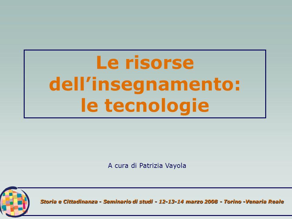 Storia e Cittadinanza - Seminario di studi - 12-13-14 marzo 2008 - Torino -Venaria Reale Le risorse dell'insegnamento: le tecnologie A cura di Patrizia Vayola