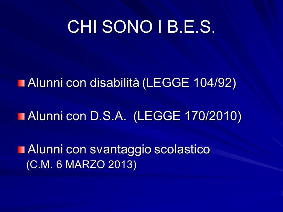CHI SONO I B.E.S. Alunni con disabilità (LEGGE 104/92) Alunni con D.S.A. (LEGGE 170/2010) Alunni con svantaggio scolastico (C.M. 6 MARZO 2013) (C.M. 6