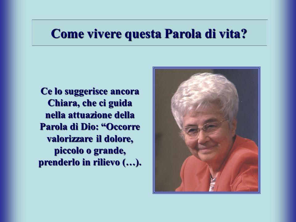 """Come vivere questa Parola di vita? Ce lo suggerisce ancora Chiara, che ci guida nella attuazione della Parola di Dio: """"Occorre valorizzare il dolore,"""