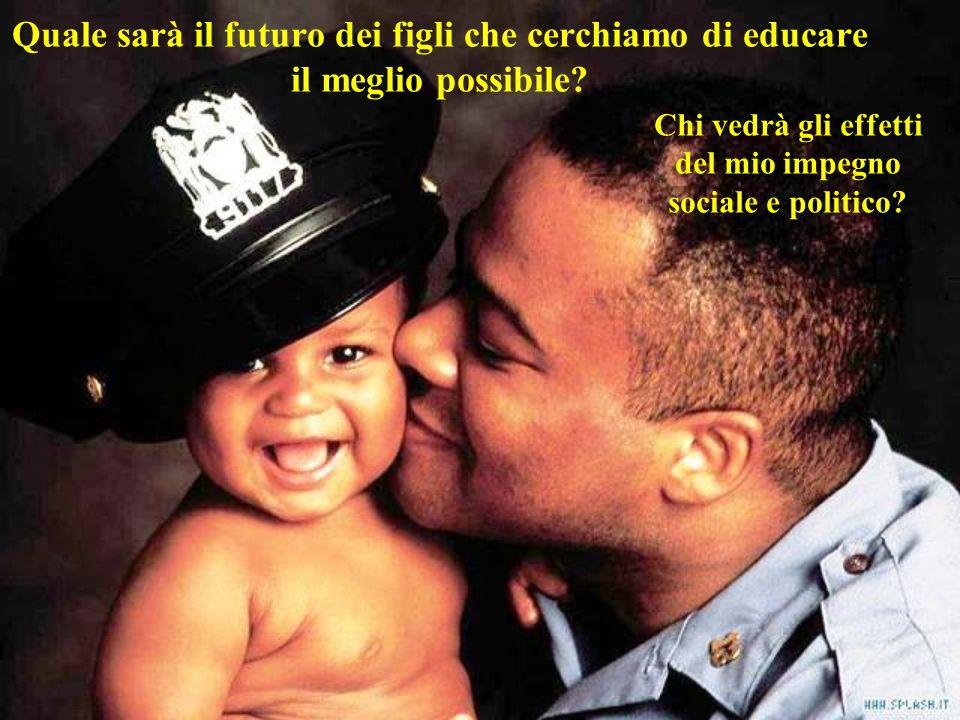 Quale sarà il futuro dei figli che cerchiamo di educare il meglio possibile? Chi vedrà gli effetti del mio impegno sociale e politico?