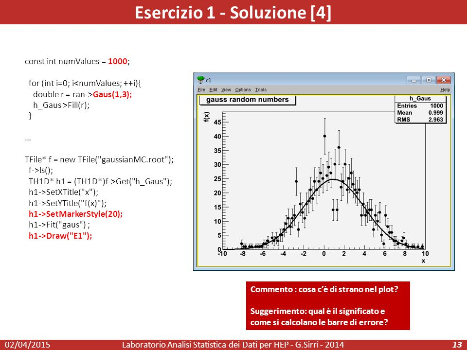 Esercizio 1 - Soluzione [4] const int numValues = 1000; for (int i=0; i<numValues; ++i){ double r = ran->Gaus(1,3); h_Gaus >Fill(r); } … TFile* f = ne