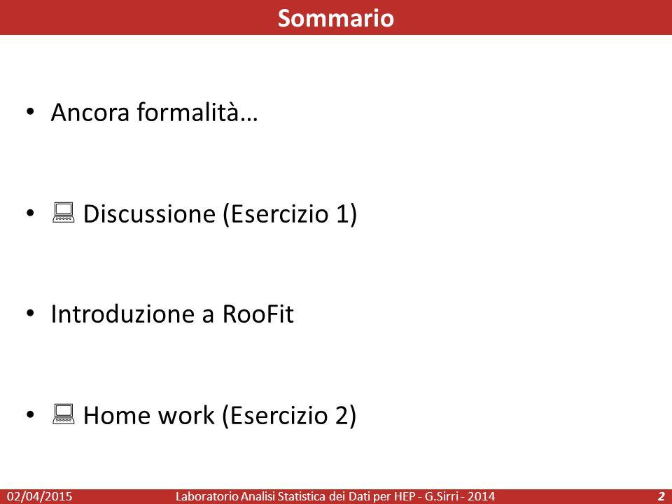 Ancora formalità…  Discussione (Esercizio 1) Introduzione a RooFit  Home work (Esercizio 2) Laboratorio Analisi Statistica dei Dati per HEP - G.Sirri - 20142 Sommario 02/04/2015