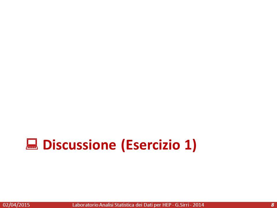  Discussione (Esercizio 1) Laboratorio Analisi Statistica dei Dati per HEP - G.Sirri - 2014802/04/2015