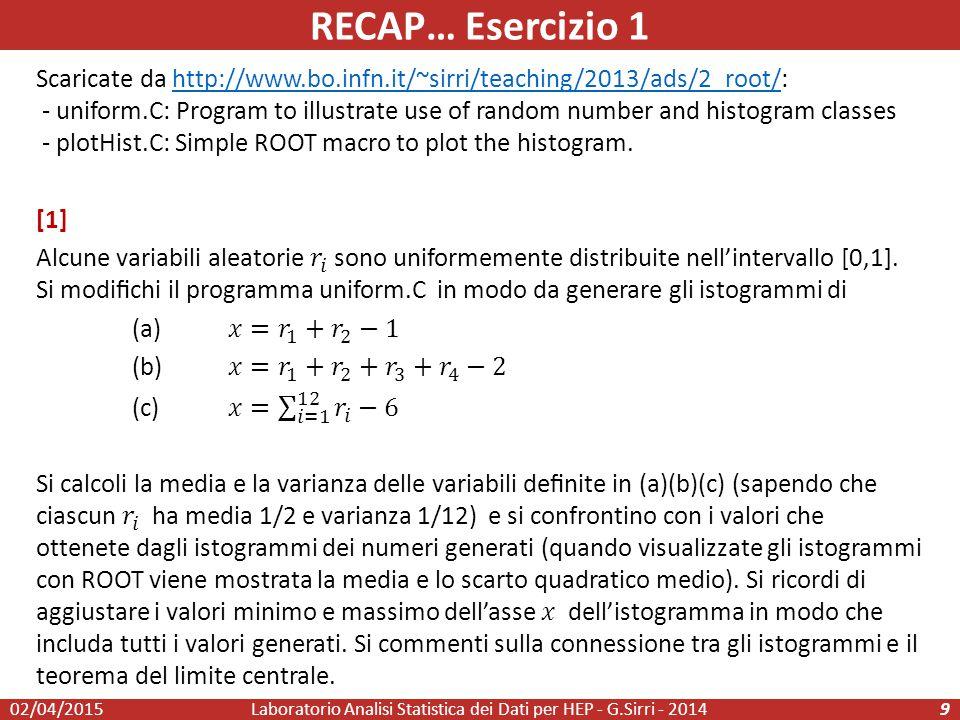 RECAP… Esercizio 1 Laboratorio Analisi Statistica dei Dati per HEP - G.Sirri - 201410 [2] Si incrementi numValues e si confronti il tempo di esecuzione della macro nella modalita' interpretata e nella modalita' compilata con ACLiC [3] Si modifichi uniform.C per generare random un istogramma distribuito secondo una gaussiana con media = 1 e sigma = 3 utilizzando numValues = 1000.