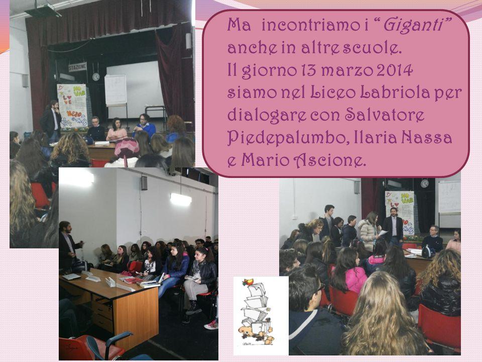 """Ma incontriamo i """"Giganti"""" anche in altre scuole. Il giorno 13 marzo 2014 siamo nel Liceo Labriola per dialogare con Salvatore Piedepalumbo, Ilaria Na"""