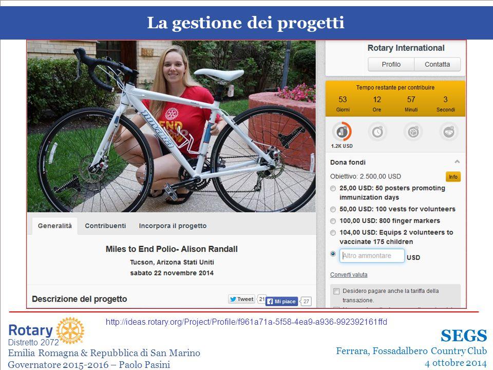 La gestione dei progetti Leonardo de Angelis La gestione dei progetti Distretto 2072 Emilia Romagna & Repubblica di San Marino Governatore 2015-2016 – Paolo Pasini _______________________________________________________________________ SEGS Ferrara, Fossadalbero Country Club 4 ottobre 2014 http://ideas.rotary.org/Project/Profile/f961a71a-5f58-4ea9-a936-992392161ffd
