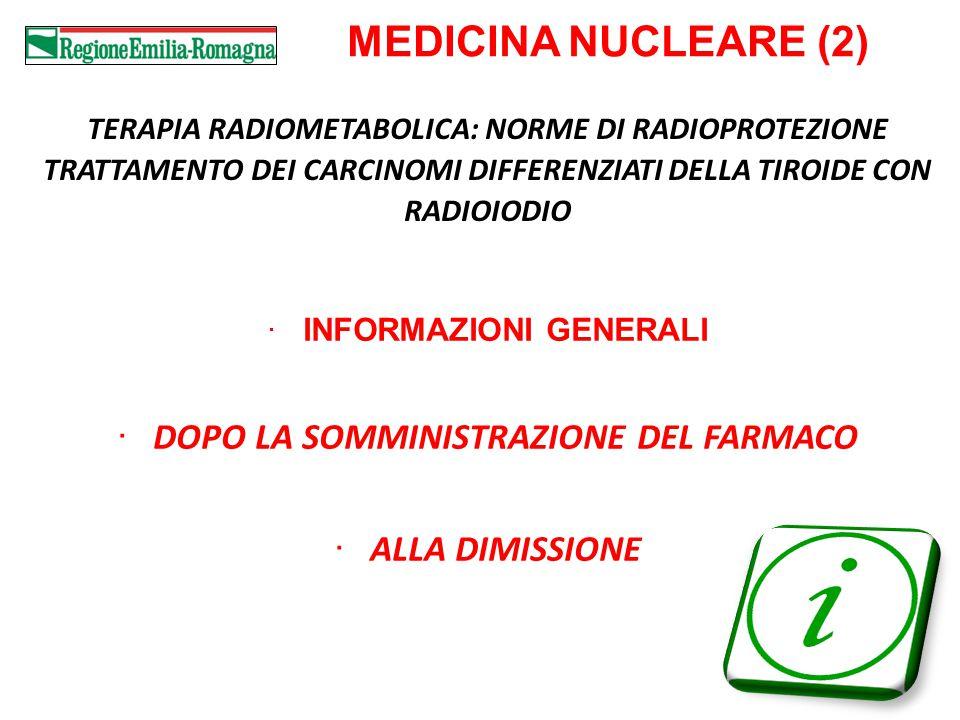 11 MEDICINA NUCLEARE (2) TERAPIA RADIOMETABOLICA: NORME DI RADIOPROTEZIONE TRATTAMENTO DEI CARCINOMI DIFFERENZIATI DELLA TIROIDE CON RADIOIODIO INFORMAZIONI GENERALI DOPO LA SOMMINISTRAZIONE DEL FARMACO ALLA DIMISSIONE