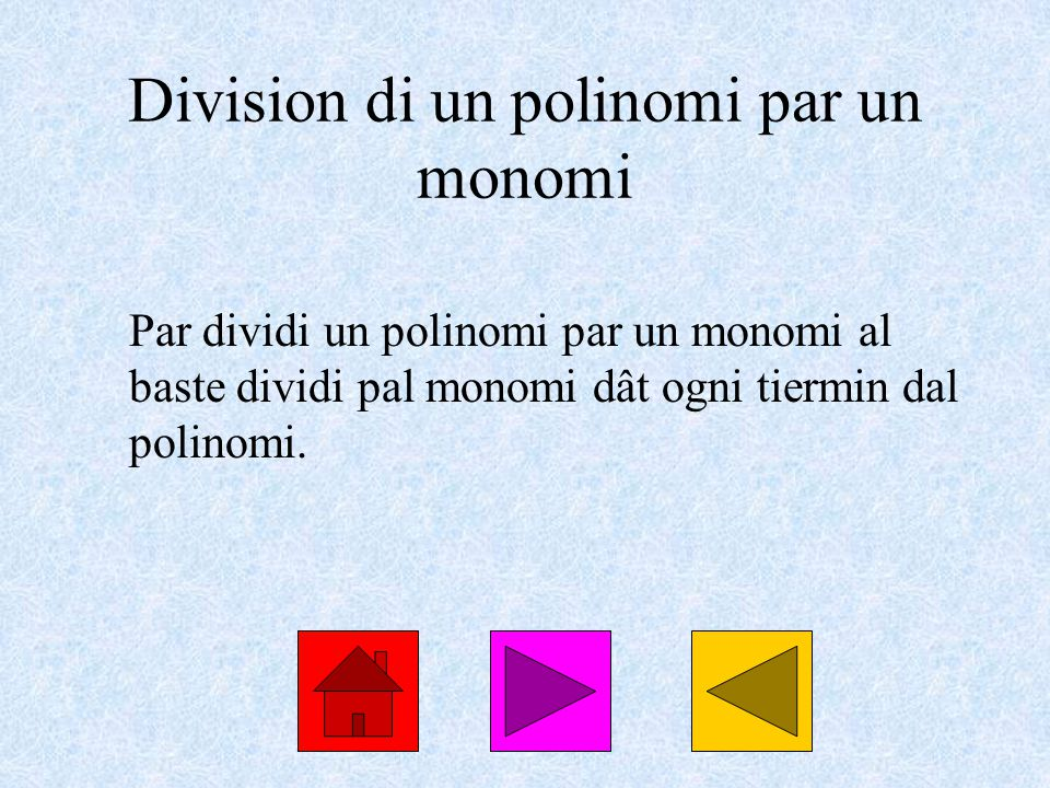 Division di un polinomi par un monomi Par dividi un polinomi par un monomi al baste dividi pal monomi dât ogni tiermin dal polinomi.