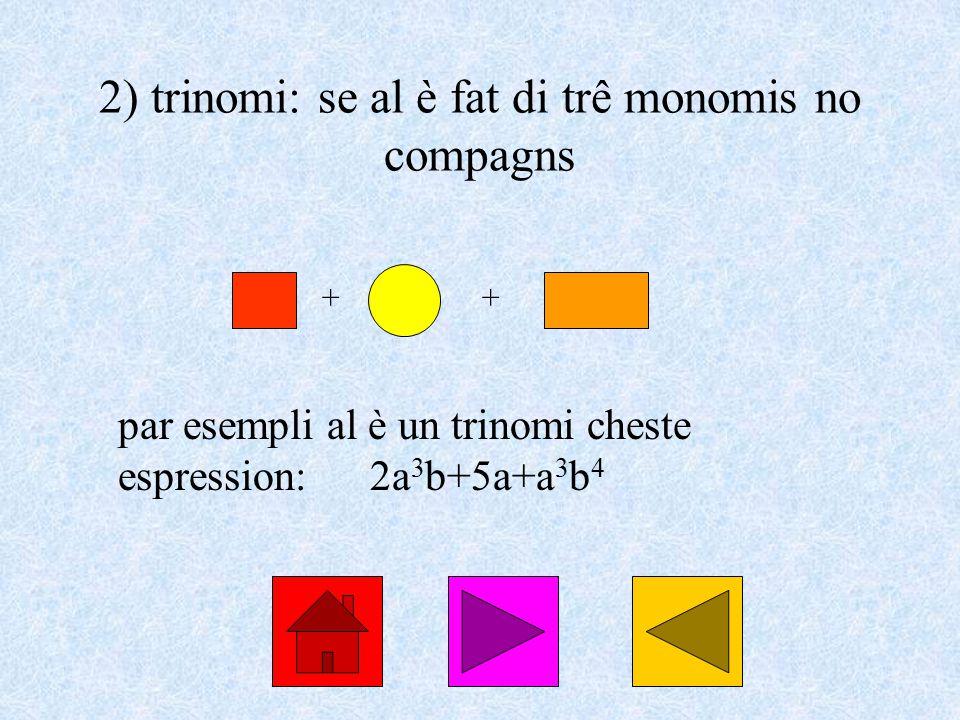 2) trinomi: se al è fat di trê monomis no compagns par esempli al è un trinomi cheste espression:2a 3 b+5a+a 3 b 4 ++
