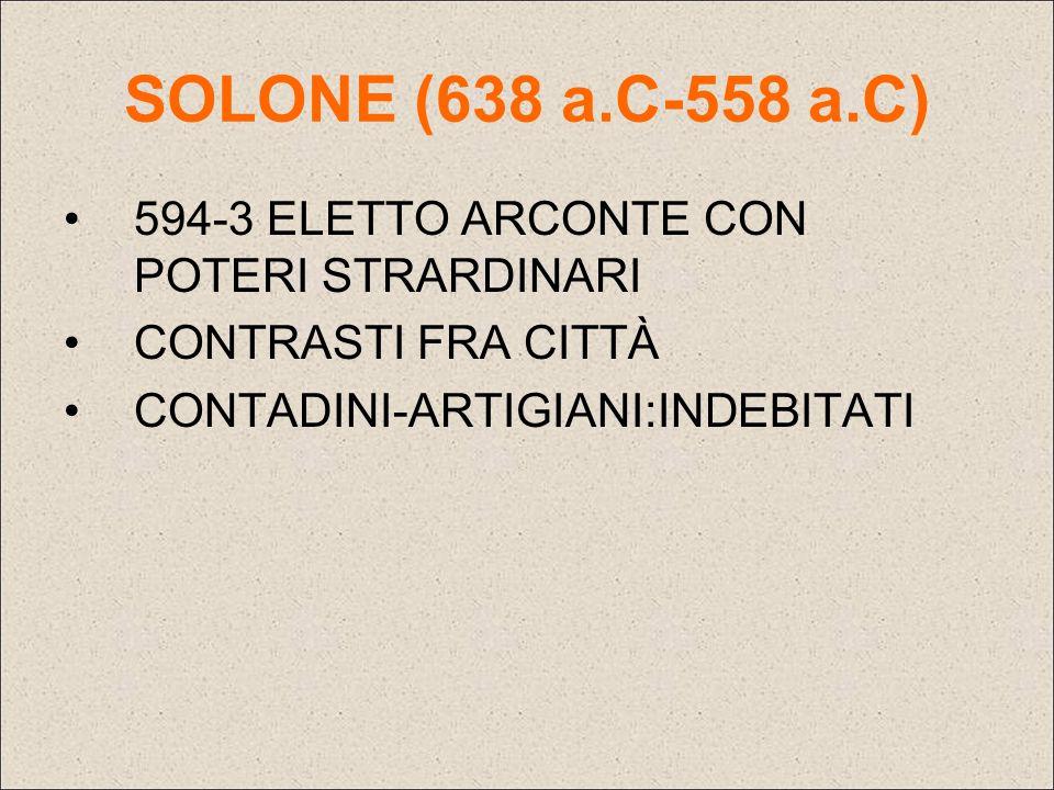 SOLONE (638 a.C-558 a.C) 594-3 ELETTO ARCONTE CON POTERI STRARDINARI CONTRASTI FRA CITTÀ CONTADINI-ARTIGIANI:INDEBITATI
