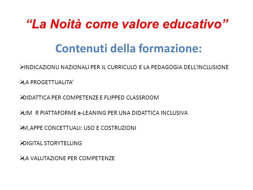 La Noità come valore educativo Contenuti della formazione:  INDICAZIONU NAZIONALI PER IL CURRICULO E LA PEDAGOGIA DELL'INCLUSIONE  LA PROGETTUALITA'  DIDATTICA PER COMPETENZE E FLIPPED CLASSROOM  LIM R PIATTAFORME e-LEANING PER UNA DIDATTICA INCLUSIVA  M,APPE CONCETTUALI: USO E COSTRUZIONI  DIGITAL STORYTELLING  LA VALUTAZIONE PER COMPETENZE