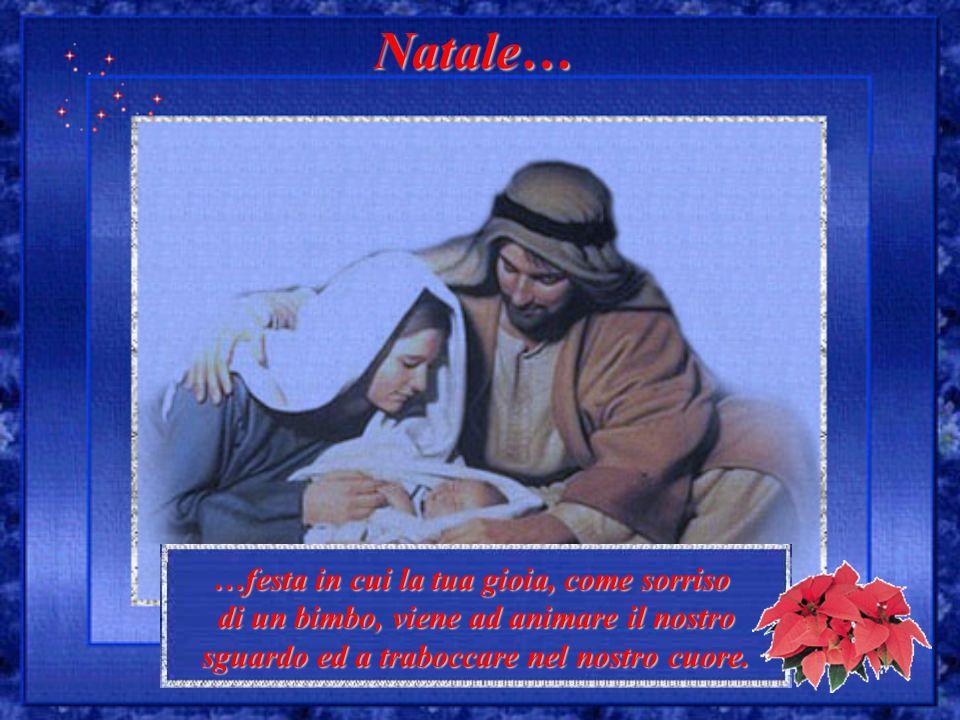 …festa in cui la tua gioia, come sorriso di un bimbo, viene ad animare il nostro sguardo ed a traboccare nel nostro cuore. Natale…