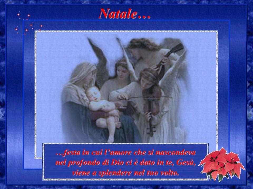 …festa in cui l'amore che si nascondeva nel profondo di Dio ci è dato in te, Gesù, viene a splendere nel tuo volto. Natale…