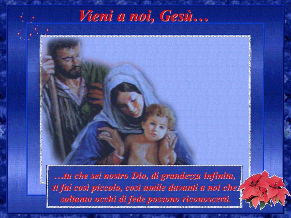 Vieni a noi, Gesù… …tu che sei nostro Dio, di grandezza infinita, ti fai così piccolo, così umile davanti a noi che soltanto occhi di fede possono ric
