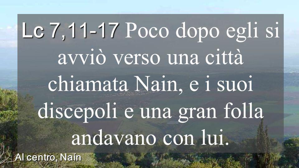 Lc 7,11-17 Lc 7,11-17 Poco dopo egli si avviò verso una città chiamata Nain, e i suoi discepoli e una gran folla andavano con lui.
