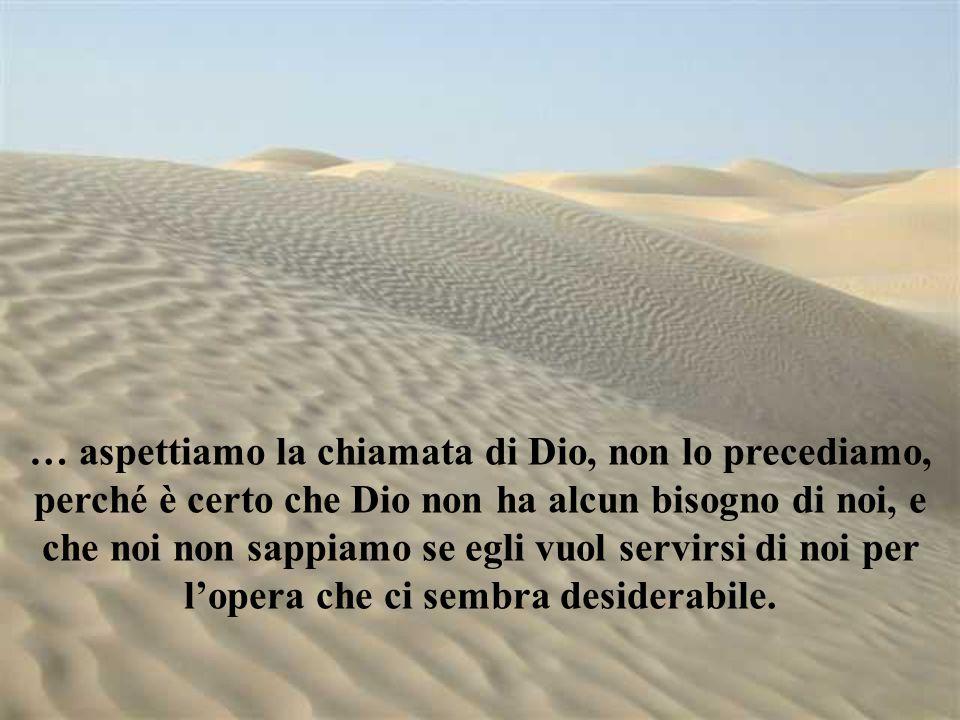 … aspettiamo la chiamata di Dio, non lo precediamo, perché è certo che Dio non ha alcun bisogno di noi, e che noi non sappiamo se egli vuol servirsi d