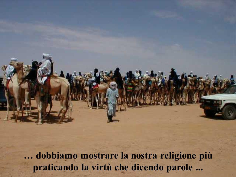 … dobbiamo mostrare la nostra religione più praticando la virtù che dicendo parole...