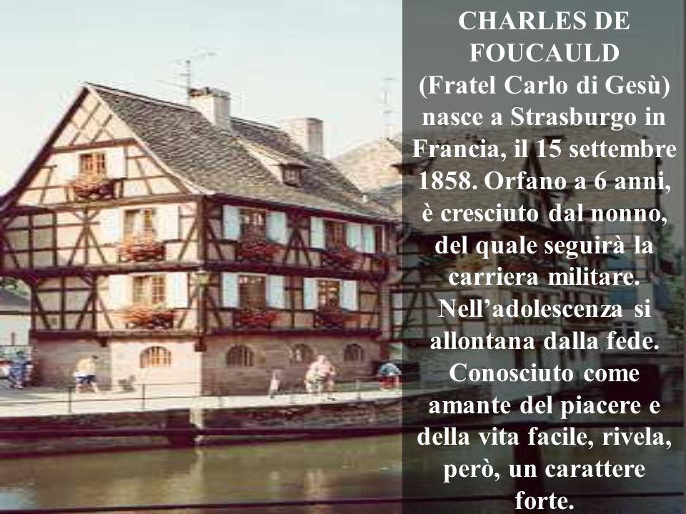 CHARLES DE FOUCAULD (Fratel Carlo di Gesù) nasce a Strasburgo in Francia, il 15 settembre 1858. Orfano a 6 anni, è cresciuto dal nonno, del quale segu