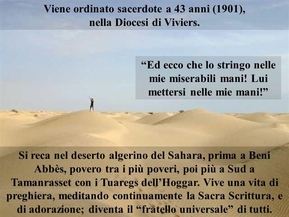 Viene ordinato sacerdote a 43 anni (1901), nella Diocesi di Viviers. Si reca nel deserto algerino del Sahara, prima a Beni Abbès, povero tra i più pov
