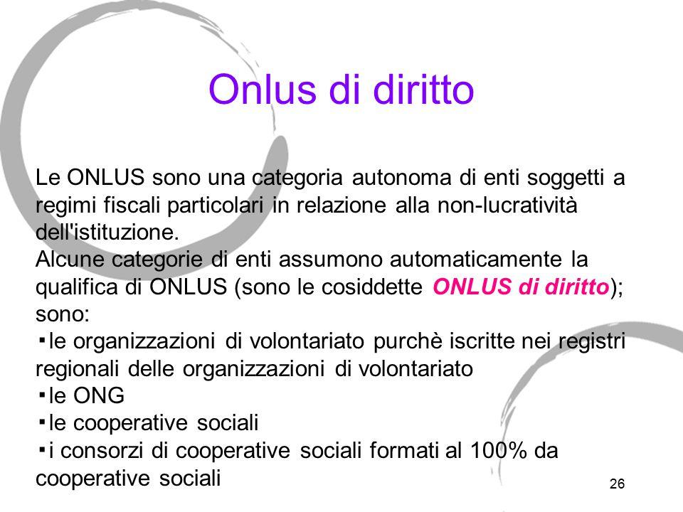 26 Onlus di diritto Le ONLUS sono una categoria autonoma di enti soggetti a regimi fiscali particolari in relazione alla non-lucratività dell'istituzi
