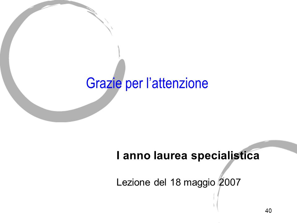 40 Grazie per l'attenzione I anno laurea specialistica Lezione del 18 maggio 2007