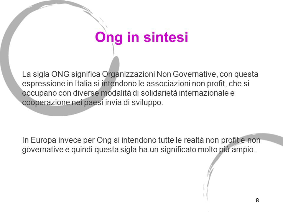 8 Ong in sintesi La sigla ONG significa Organizzazioni Non Governative, con questa espressione in Italia si intendono le associazioni non profit, che