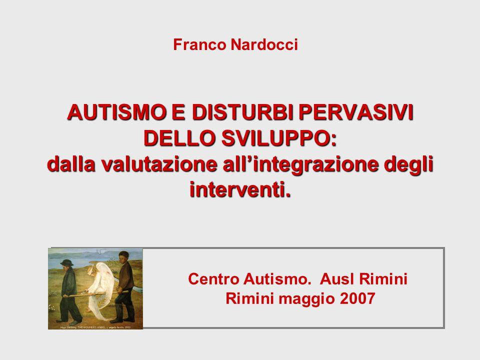 Centro Autismo. Ausl Rimini Rimini maggio 2007 AUTISMO E DISTURBI PERVASIVI DELLO SVILUPPO: dalla valutazione all'integrazione degli interventi. Franc