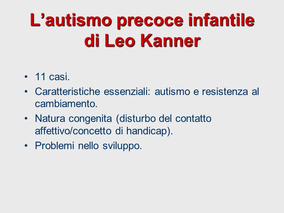 L'autismo precoce infantile di Leo Kanner 11 casi. Caratteristiche essenziali: autismo e resistenza al cambiamento. Natura congenita (disturbo del con