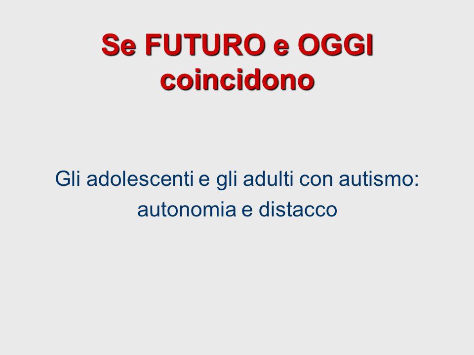 Se FUTURO e OGGI coincidono Gli adolescenti e gli adulti con autismo: autonomia e distacco
