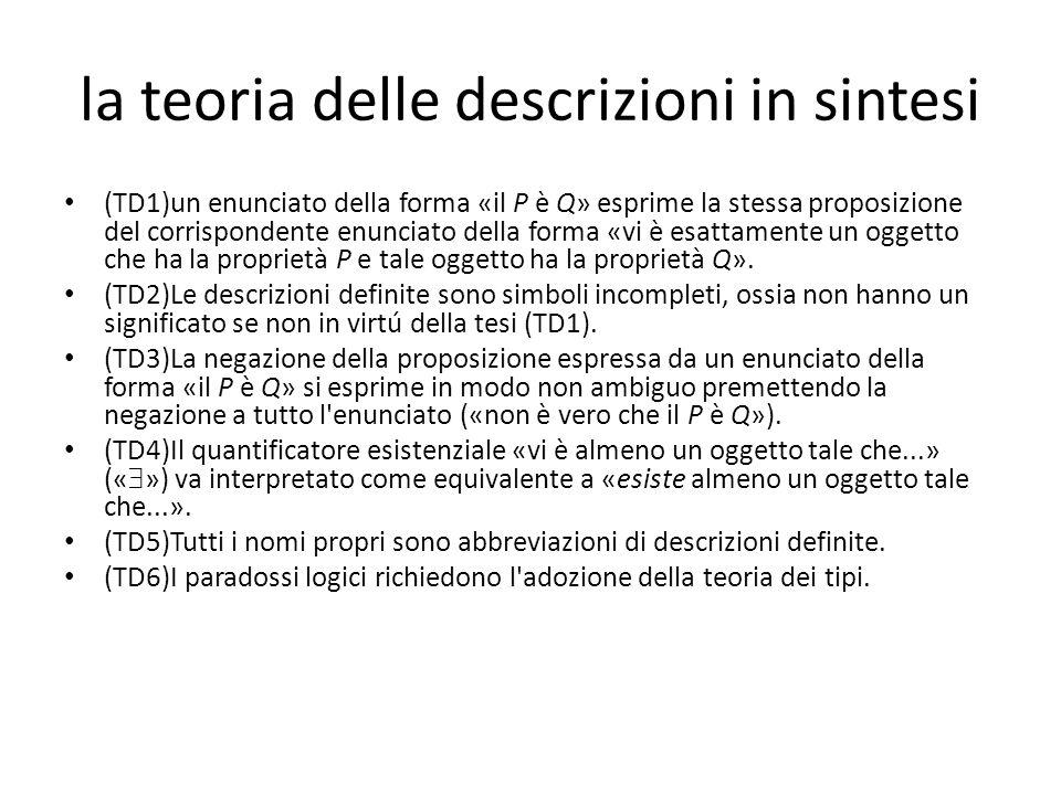 la teoria delle descrizioni in sintesi (TD1)un enunciato della forma «il P è Q» esprime la stessa proposizione del corrispondente enunciato della forma «vi è esattamente un oggetto che ha la proprietà P e tale oggetto ha la proprietà Q».