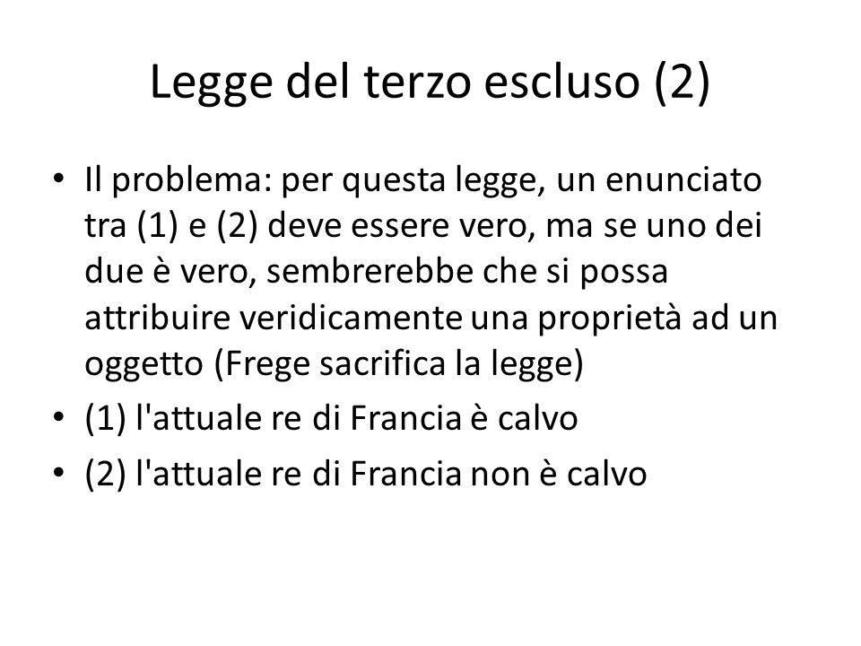 Legge del terzo escluso (2) Il problema: per questa legge, un enunciato tra (1) e (2) deve essere vero, ma se uno dei due è vero, sembrerebbe che si possa attribuire veridicamente una proprietà ad un oggetto (Frege sacrifica la legge) (1) l attuale re di Francia è calvo (2) l attuale re di Francia non è calvo