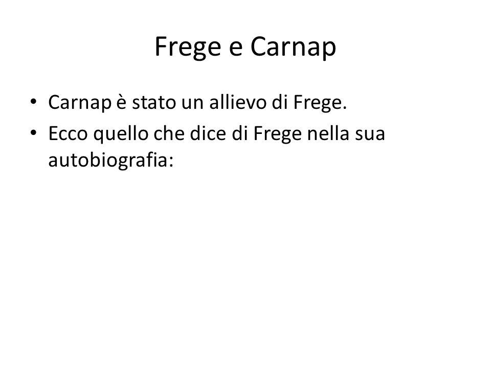 Frege e Carnap Carnap è stato un allievo di Frege. Ecco quello che dice di Frege nella sua autobiografia: