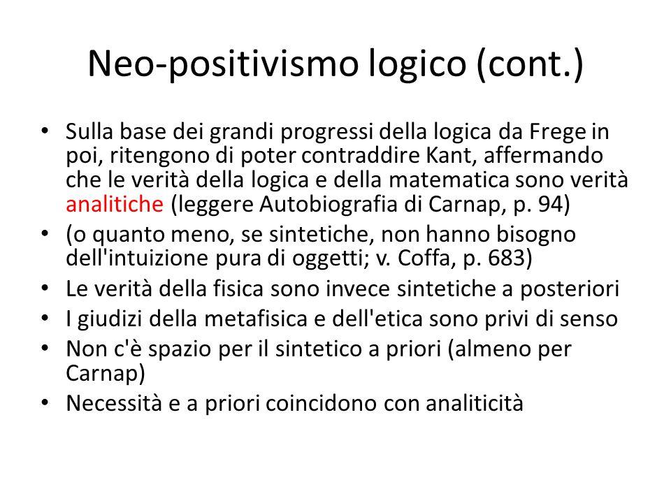 Neo-positivismo logico (cont.) Sulla base dei grandi progressi della logica da Frege in poi, ritengono di poter contraddire Kant, affermando che le verità della logica e della matematica sono verità analitiche (leggere Autobiografia di Carnap, p.