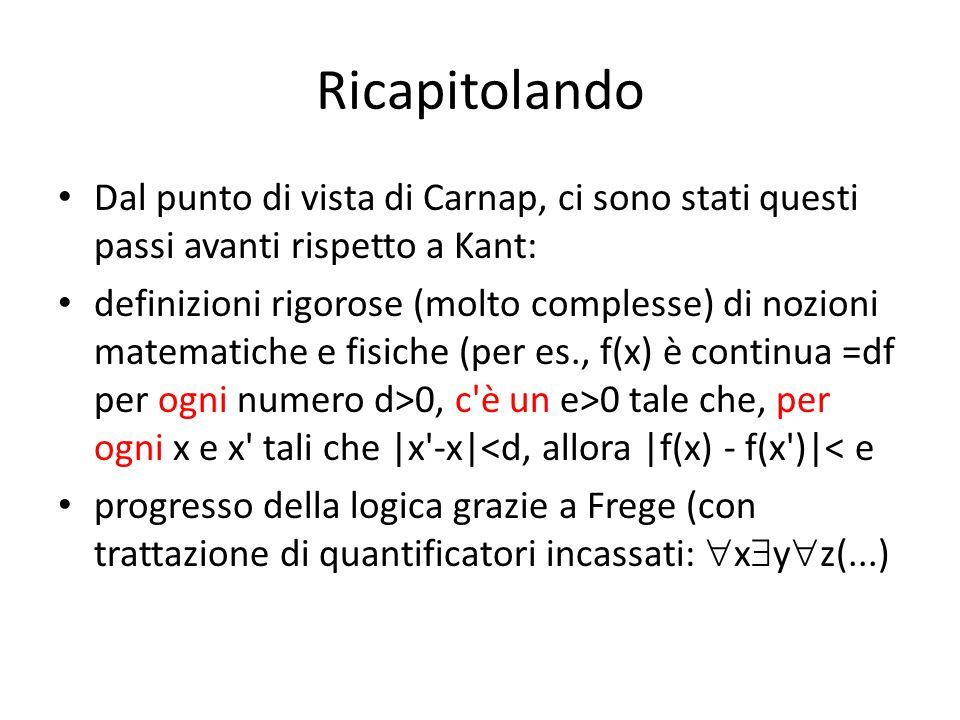 Ricapitolando Dal punto di vista di Carnap, ci sono stati questi passi avanti rispetto a Kant: definizioni rigorose (molto complesse) di nozioni matematiche e fisiche (per es., f(x) è continua =df per ogni numero d>0, c è un e>0 tale che, per ogni x e x tali che |x -x|<d, allora |f(x) - f(x )|< e progresso della logica grazie a Frege (con trattazione di quantificatori incassati:  x  y  z(...)