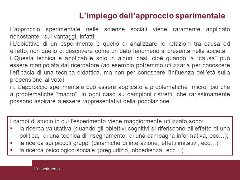 L'impiego dell'approccio sperimentale L'approccio sperimentale nelle scienze sociali viene raramente applicato nonostante i sui vantaggi, infatti: i.L