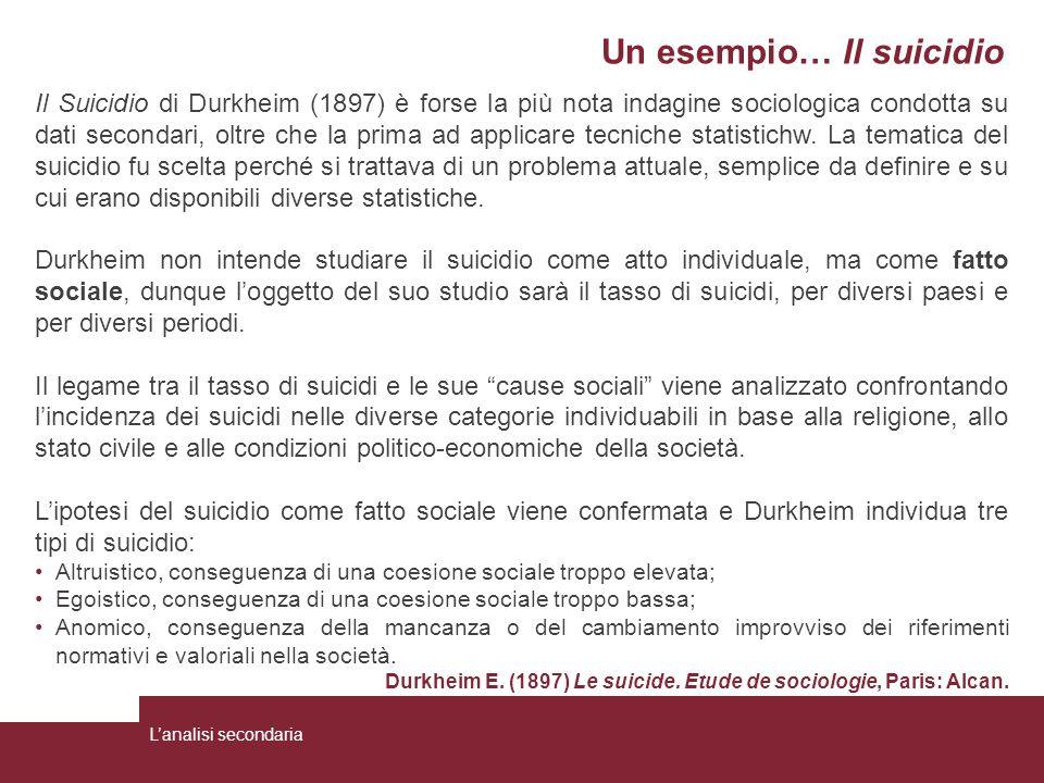 Un esempio… Il suicidio Il Suicidio di Durkheim (1897) è forse la più nota indagine sociologica condotta su dati secondari, oltre che la prima ad appl