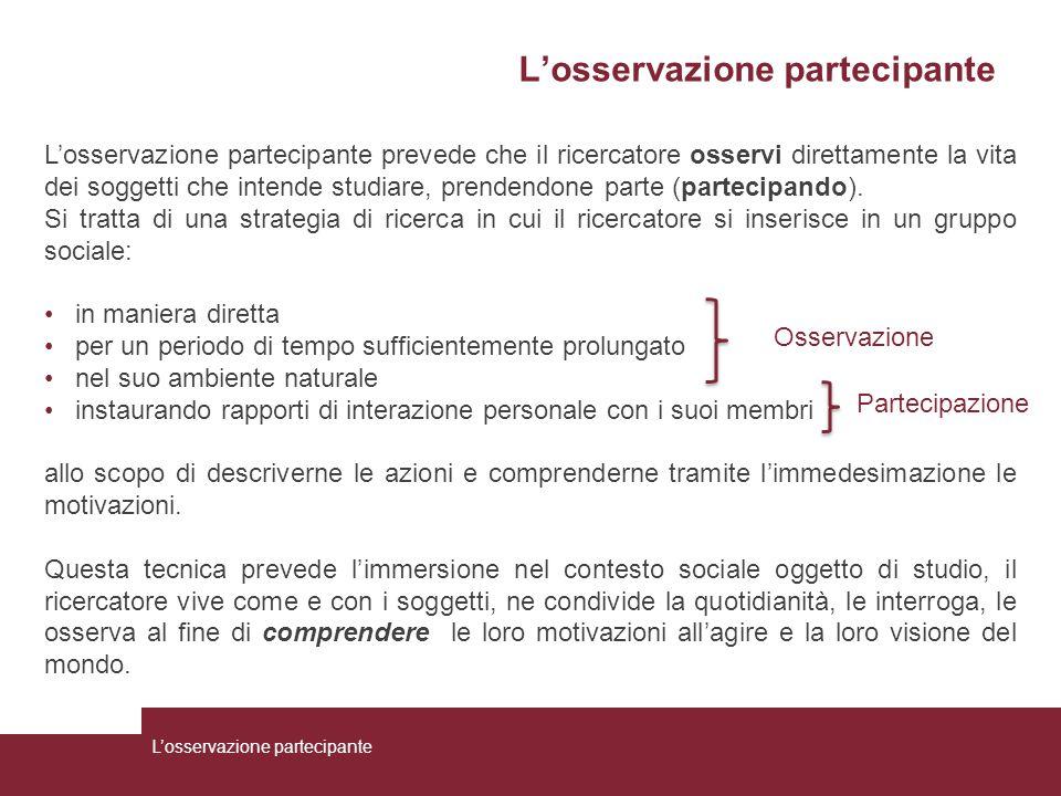L'osservazione partecipante L'osservazione partecipante prevede che il ricercatore osservi direttamente la vita dei soggetti che intende studiare, pre