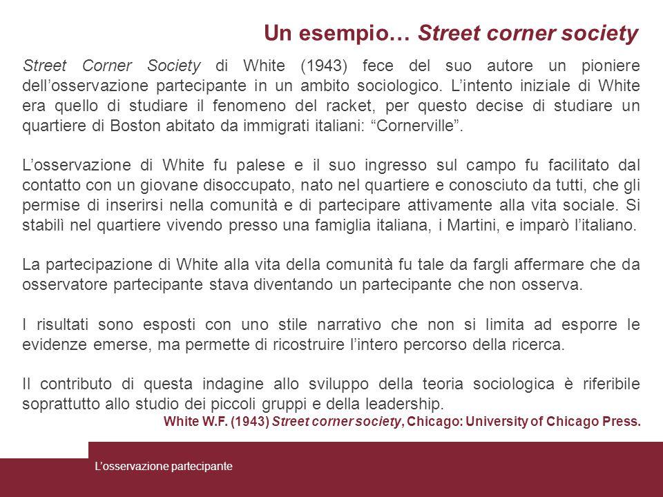 Un esempio… Street corner society Street Corner Society di White (1943) fece del suo autore un pioniere dell'osservazione partecipante in un ambito so