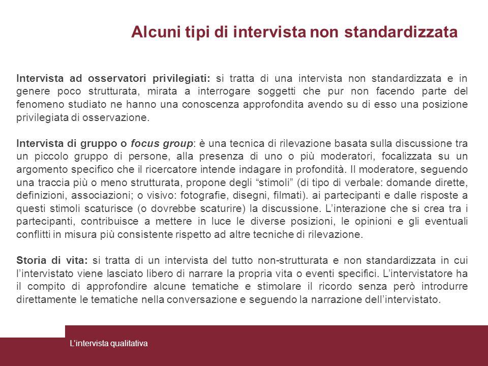 Alcuni tipi di intervista non standardizzata L'intervista qualitativa Intervista ad osservatori privilegiati: si tratta di una intervista non standard