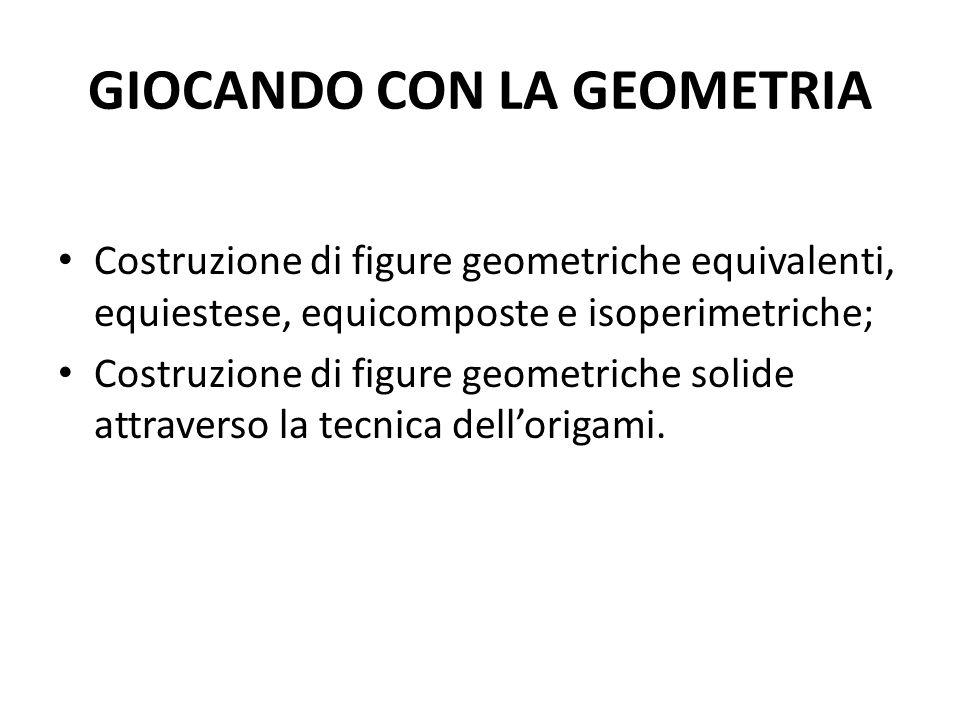 GIOCANDO CON LA GEOMETRIA Costruzione di figure geometriche equivalenti, equiestese, equicomposte e isoperimetriche; Costruzione di figure geometriche solide attraverso la tecnica dell'origami.