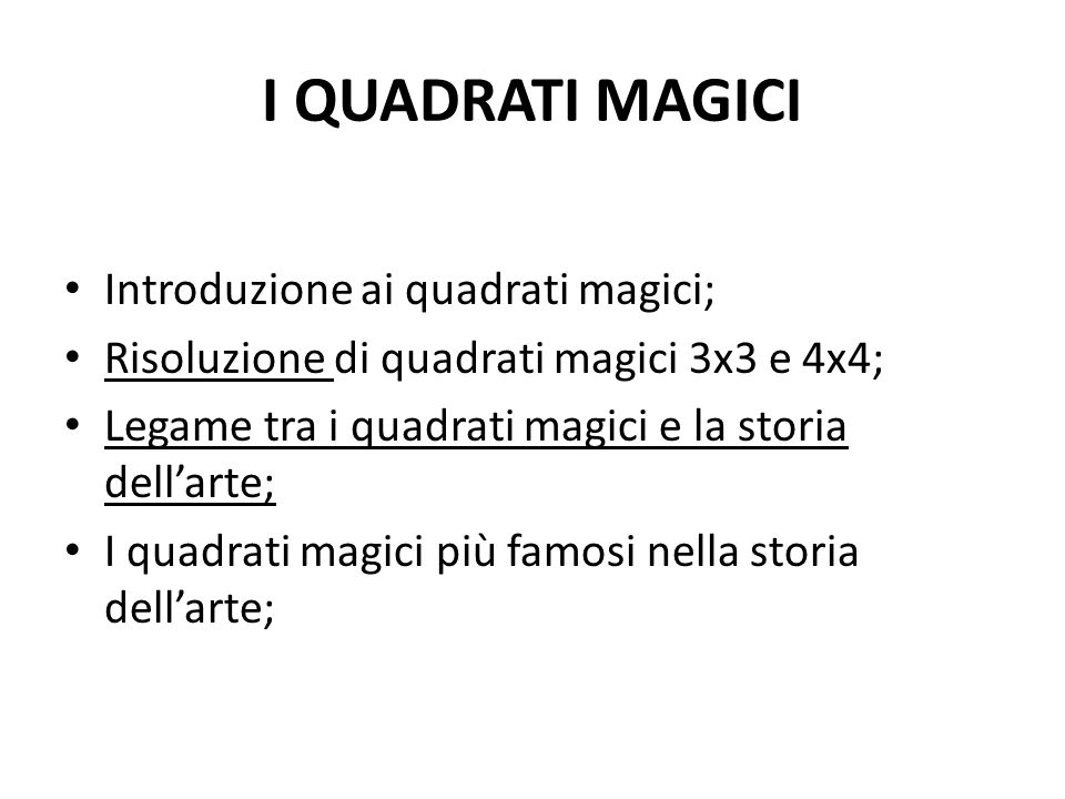 I QUADRATI MAGICI Introduzione ai quadrati magici; Risoluzione di quadrati magici 3x3 e 4x4; Legame tra i quadrati magici e la storia dell'arte; I quadrati magici più famosi nella storia dell'arte;
