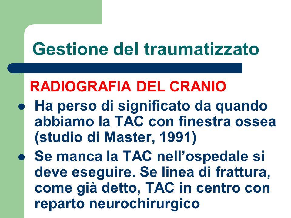 Gestione del traumatizzato RADIOGRAFIA DEL CRANIO Ha perso di significato da quando abbiamo la TAC con finestra ossea (studio di Master, 1991) Se manc