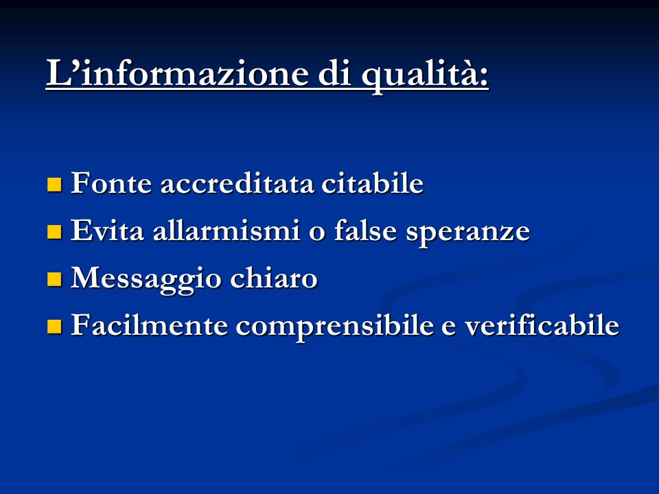 L'informazione di qualità: Fonte accreditata citabile Fonte accreditata citabile Evita allarmismi o false speranze Evita allarmismi o false speranze Messaggio chiaro Messaggio chiaro Facilmente comprensibile e verificabile Facilmente comprensibile e verificabile