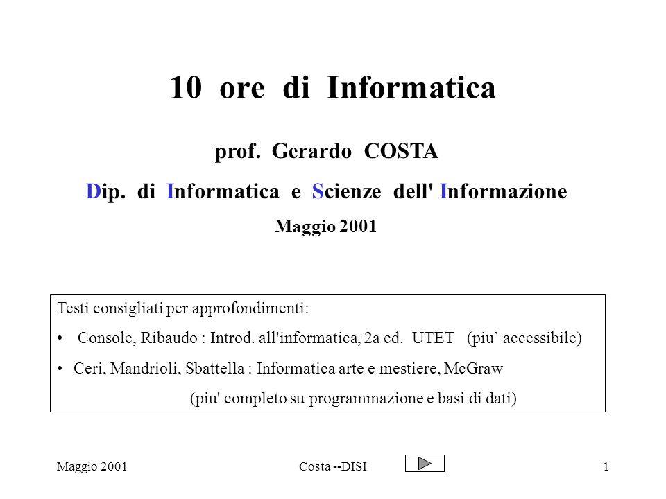 Maggio 2001Costa --DISI12 Codifiche 2 : numeri Numeri naturali : rappresentazione posizionale base 2 Decimale : 237 2 * 10 2 + 3 * 10 1 + 7 * 10 0 Binario : 101 1* 2 2 + 0 * 2 1 + 1 * 2 0 == 5 Inoltre: lunghezza fissa (16, 32 ….