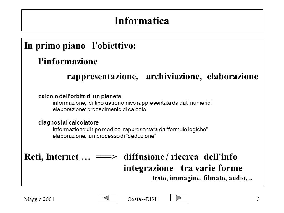 Maggio 2001Costa --DISI3 Informatica In primo piano l obiettivo: l informazione rappresentazione, archiviazione, elaborazione calcolo dell orbita di un pianeta informazione; di tipo astronomico rappresentata da dati numerici elaborazione: procedimento di calcolo diagnosi al calcolatore Informazione:di tipo medico rappresentata da formule logiche elaborazione: un processo di deduzione Reti, Internet … ===>diffusione / ricerca dell info integrazione tra varie forme testo, immagine, filmato, audio,..