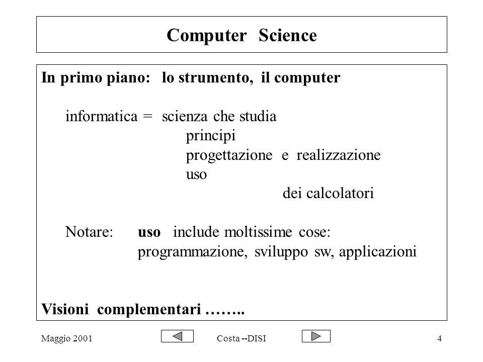 Maggio 2001Costa --DISI45 Basi di Dati -- definizione Una base di dati e` una collezione di informazioni organizzate e gestite da un sistema software specifico, il DBMS (che si appoggia sul sistema operativo); quest ultimo offre verso l esterno : linguaggi specifici per consultazione, organizzazione e gestione dei dati all interno : metodi robusti ed efficienti per l organizzazione dei dati stessi