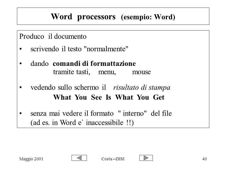 Maggio 2001Costa --DISI40 Word processors (esempio: Word) Produco il documento scrivendo il testo normalmente dando comandi di formattazione tramite tasti, menu, mouse vedendo sullo schermo il risultato di stampa What You See Is What You Get senza mai vedere il formato interno del file (ad es.