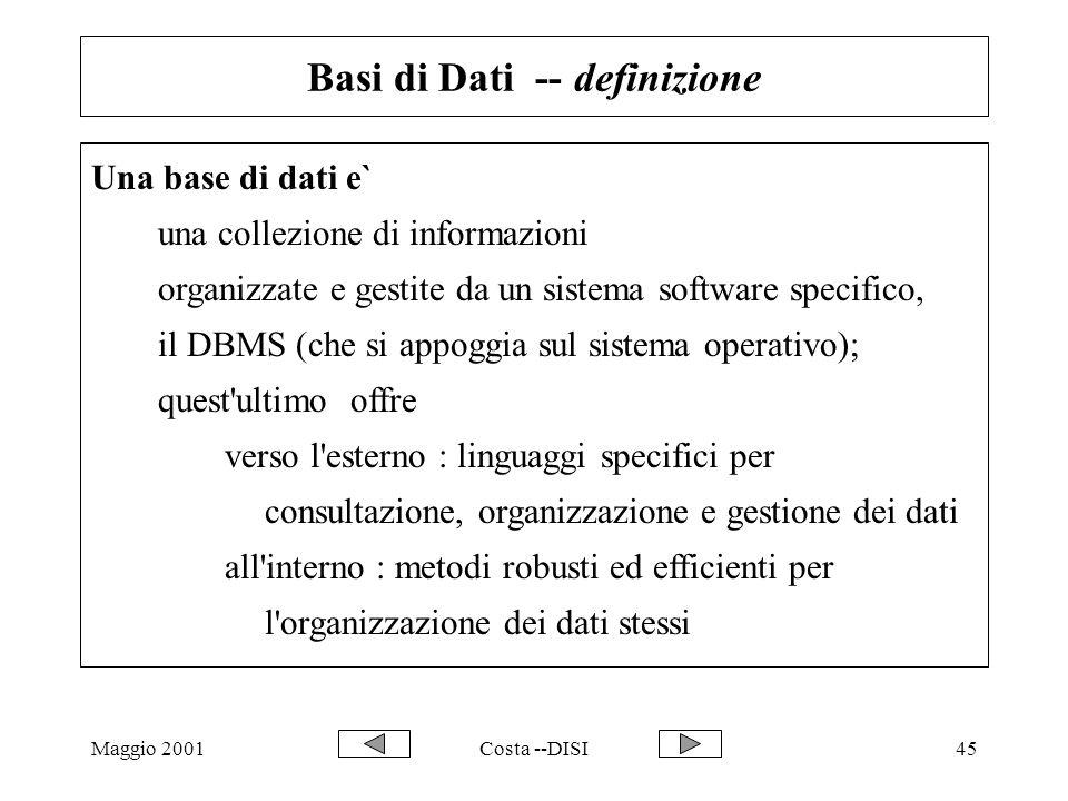 Maggio 2001Costa --DISI45 Basi di Dati -- definizione Una base di dati e` una collezione di informazioni organizzate e gestite da un sistema software
